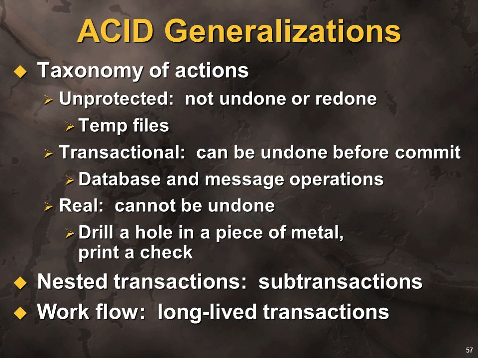 57 ACID Generalizations Taxonomy of actions Taxonomy of actions Unprotected: not undone or redone Unprotected: not undone or redone Temp files Temp fi