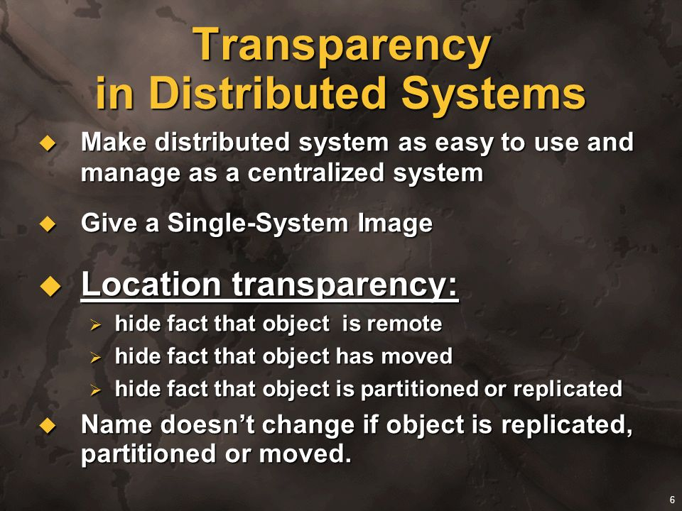6 Transparency in Distributed Systems Make distributed system as easy to use and manage as a centralized system Make distributed system as easy to use