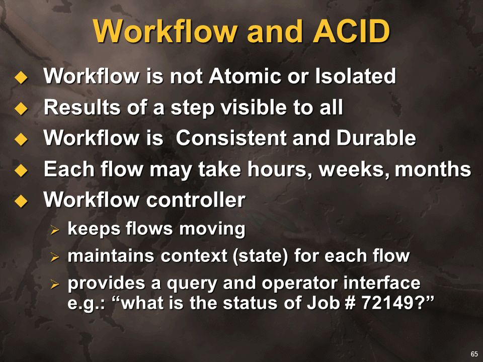 65 Workflow and ACID Workflow is not Atomic or Isolated Workflow is not Atomic or Isolated Results of a step visible to all Results of a step visible