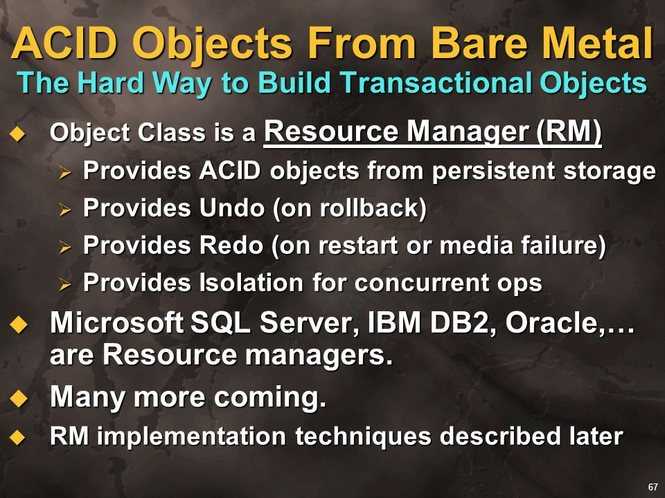 67 ACID Objects From Bare Metal The Hard Way to Build Transactional Objects Object Class is a Resource Manager (RM) Object Class is a Resource Manager