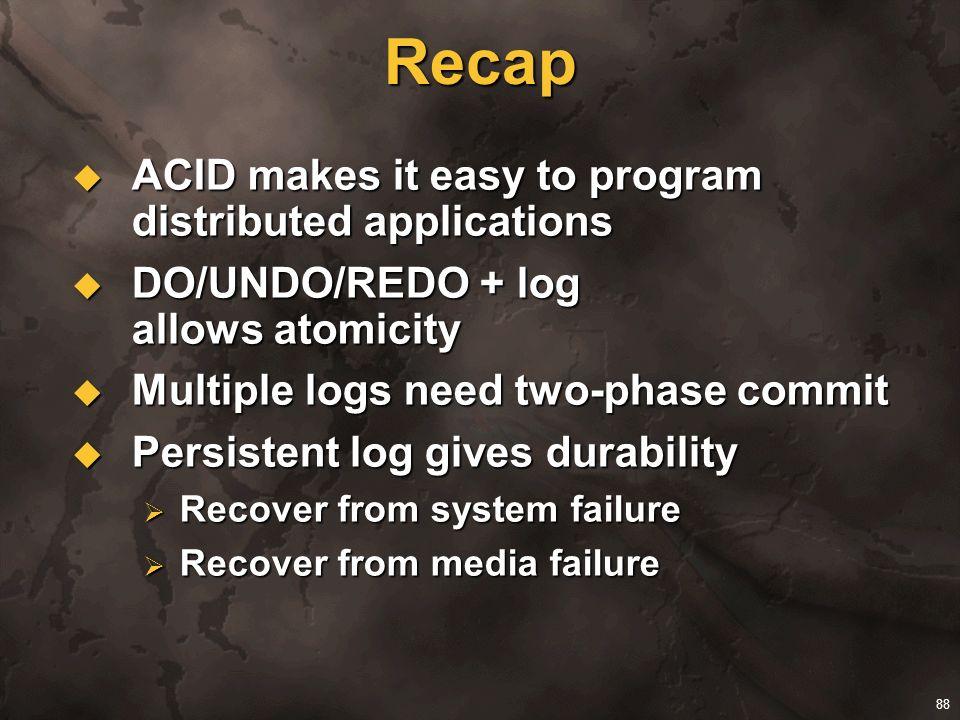 88 Recap ACID makes it easy to program distributed applications ACID makes it easy to program distributed applications DO/UNDO/REDO + log allows atomi