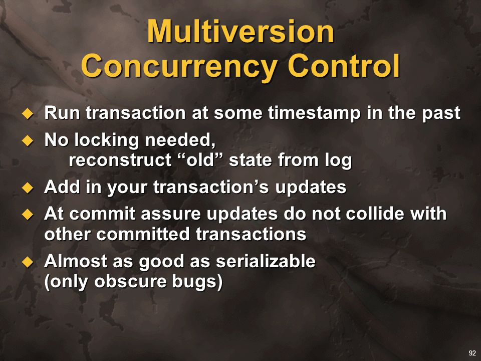 92 Multiversion Concurrency Control Run transaction at some timestamp in the past Run transaction at some timestamp in the past No locking needed, rec