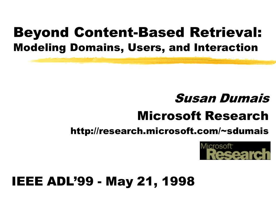 Beyond Content-Based Retrieval: Modeling Domains, Users, and Interaction Susan Dumais Microsoft Research http://research.microsoft.com/~sdumais IEEE ADL99 - May 21, 1998