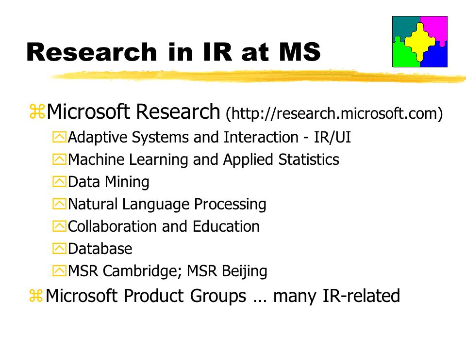 Research in IR at MS zMicrosoft Research (http://research.microsoft.com) yAdaptive Systems and Interaction - IR/UI yMachine Learning and Applied Statistics yData Mining yNatural Language Processing yCollaboration and Education yDatabase yMSR Cambridge; MSR Beijing zMicrosoft Product Groups … many IR-related