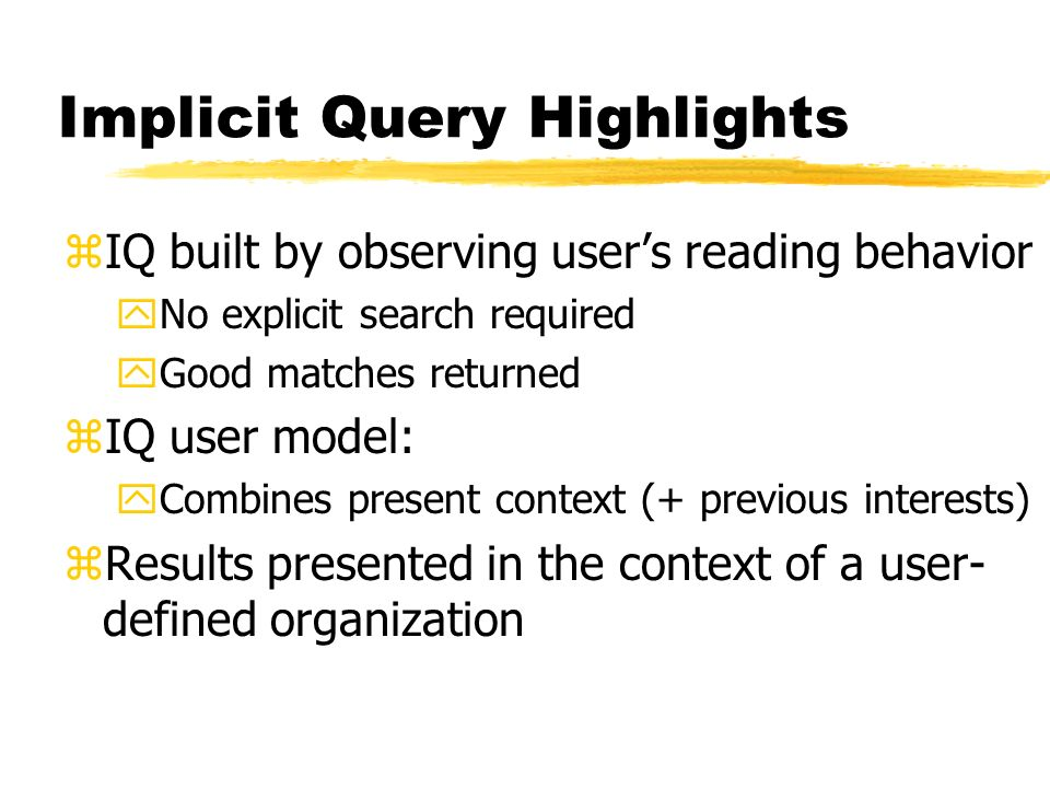 Implicit Query Highlights zIQ built by observing users reading behavior yNo explicit search required yGood matches returned zIQ user model: yCombines present context (+ previous interests) zResults presented in the context of a user- defined organization