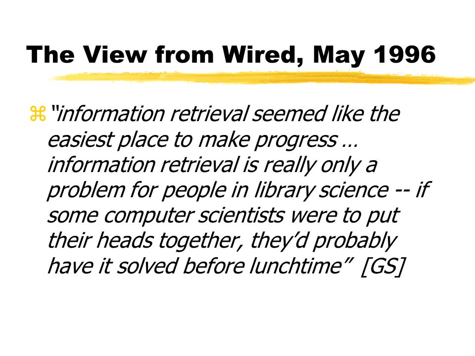 The View from Wired, May 1996 zinformation retrieval seemed like the easiest place to make progress … information retrieval is really only a problem for people in library science -- if some computer scientists were to put their heads together, theyd probably have it solved before lunchtime [GS]