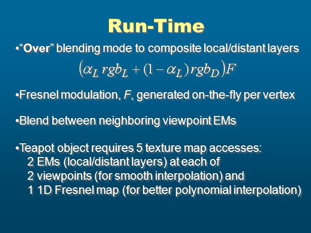 Run-Time Over blending mode to composite local/distant layers Fresnel modulation, F, generated on-the-fly per vertex Blend between neighboring viewpoi