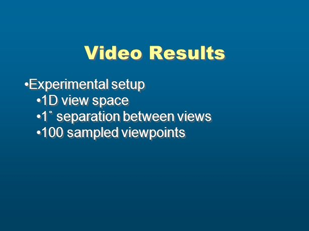 Video Results Experimental setup 1D view space 1˚ separation between views 100 sampled viewpoints Experimental setup 1D view space 1˚ separation betwe