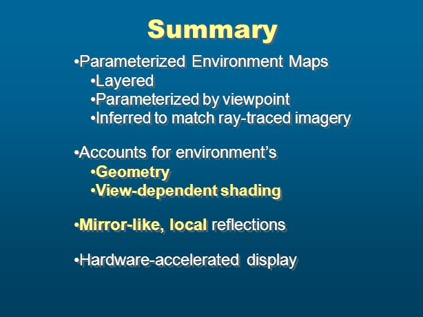 Summary Parameterized Environment Maps Layered Parameterized by viewpoint Inferred to match ray-traced imagery Accounts for environments Geometry View