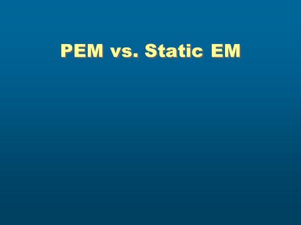 PEM vs. Static EM