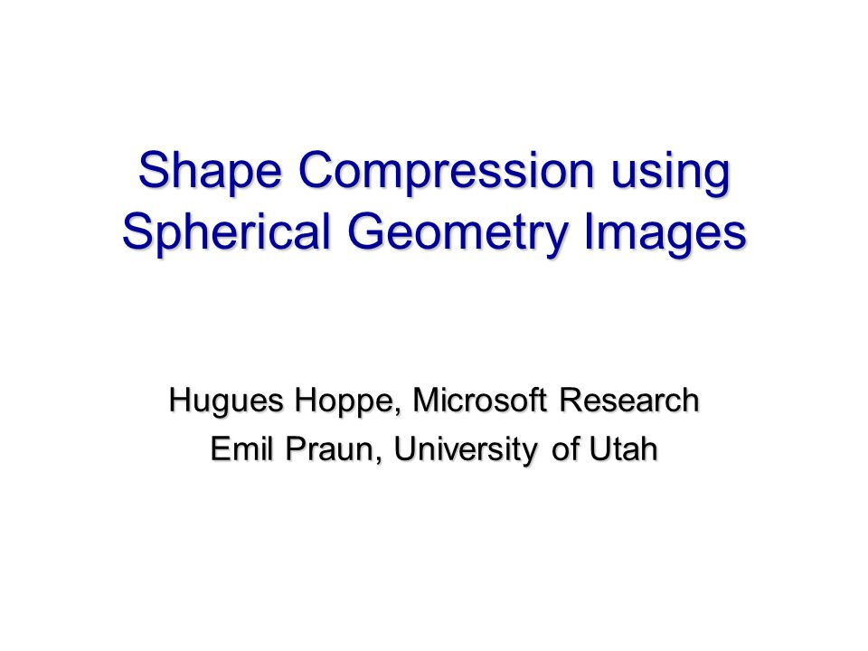 Shape Compression using Spherical Geometry Images Hugues Hoppe, Microsoft Research Emil Praun, University of Utah Hugues Hoppe, Microsoft Research Emi