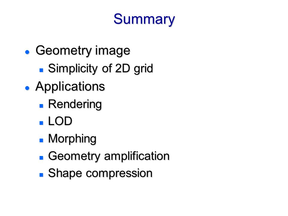 SummarySummary l Geometry image n Simplicity of 2D grid l Applications n Rendering n LOD n Morphing n Geometry amplification n Shape compression l Geometry image n Simplicity of 2D grid l Applications n Rendering n LOD n Morphing n Geometry amplification n Shape compression
