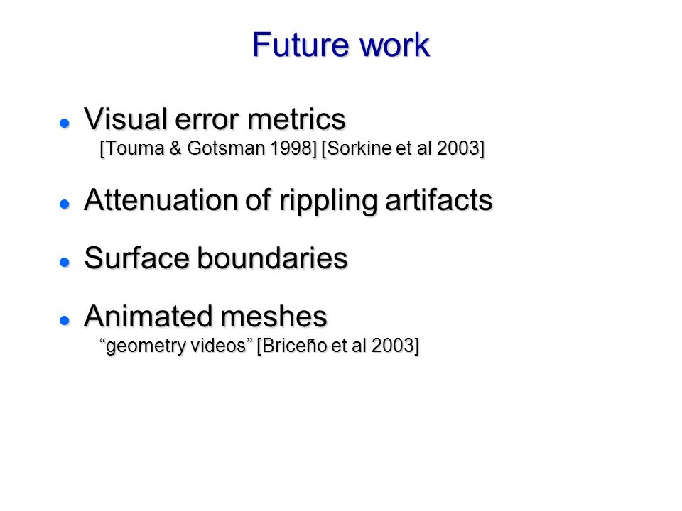 Future work l Visual error metrics [Touma & Gotsman 1998] [Sorkine et al 2003] l Attenuation of rippling artifacts l Surface boundaries l Animated meshes geometry videos [Briceño et al 2003] l Visual error metrics [Touma & Gotsman 1998] [Sorkine et al 2003] l Attenuation of rippling artifacts l Surface boundaries l Animated meshes geometry videos [Briceño et al 2003]