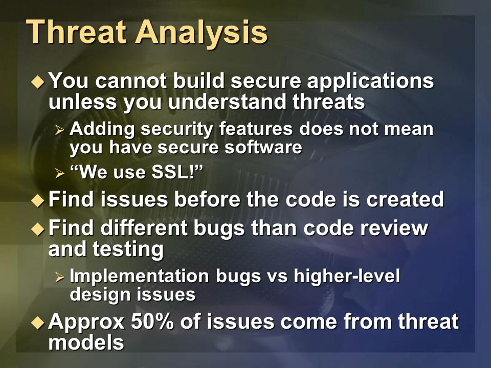 Threat Analysis You cannot build secure applications unless you understand threats You cannot build secure applications unless you understand threats Adding security features does not mean you have secure software Adding security features does not mean you have secure software We use SSL.