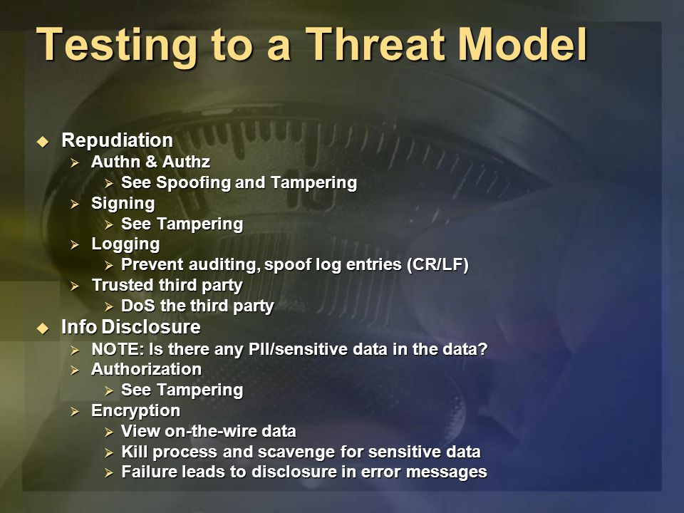 Testing to a Threat Model Repudiation Repudiation Authn & Authz Authn & Authz See Spoofing and Tampering See Spoofing and Tampering Signing Signing See Tampering See Tampering Logging Logging Prevent auditing, spoof log entries (CR/LF) Prevent auditing, spoof log entries (CR/LF) Trusted third party Trusted third party DoS the third party DoS the third party Info Disclosure Info Disclosure NOTE: Is there any PII/sensitive data in the data.