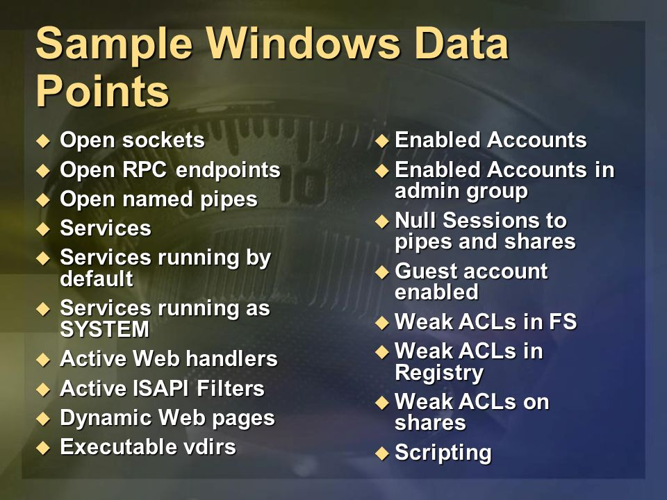 Sample Windows Data Points Open sockets Open sockets Open RPC endpoints Open RPC endpoints Open named pipes Open named pipes Services Services Services running by default Services running by default Services running as SYSTEM Services running as SYSTEM Active Web handlers Active Web handlers Active ISAPI Filters Active ISAPI Filters Dynamic Web pages Dynamic Web pages Executable vdirs Executable vdirs Enabled Accounts Enabled Accounts Enabled Accounts in admin group Enabled Accounts in admin group Null Sessions to pipes and shares Null Sessions to pipes and shares Guest account enabled Guest account enabled Weak ACLs in FS Weak ACLs in FS Weak ACLs in Registry Weak ACLs in Registry Weak ACLs on shares Weak ACLs on shares Scripting Scripting