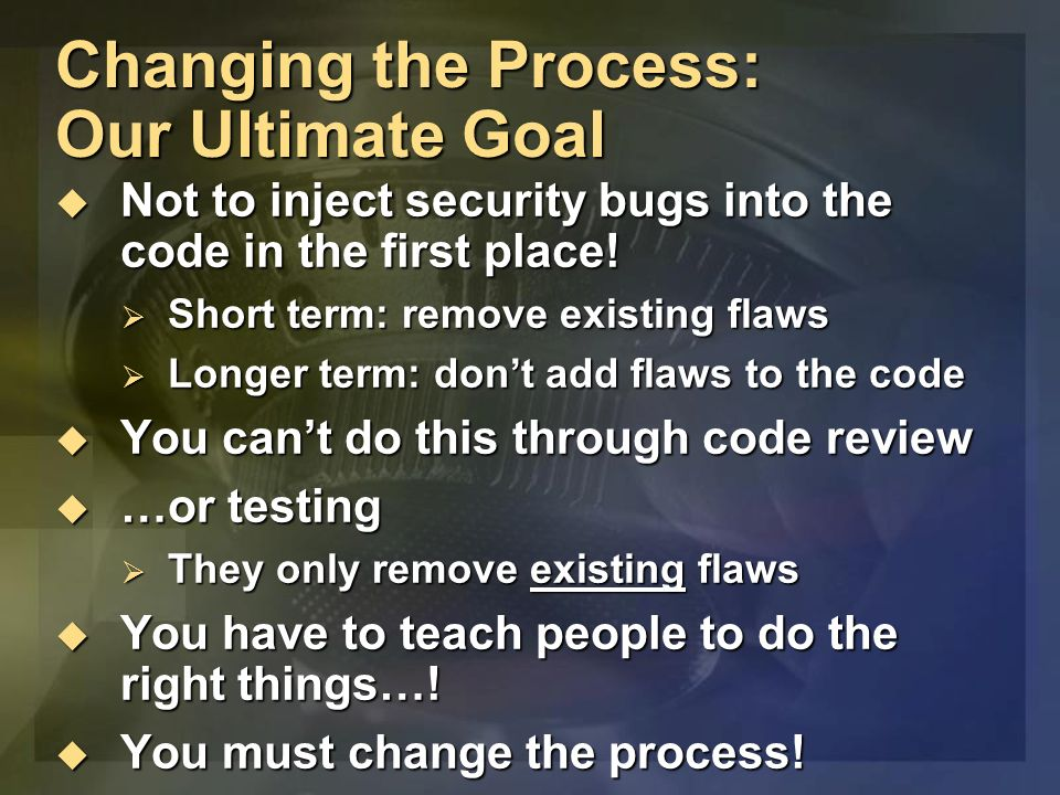 Changing the Process: Our Ultimate Goal Not to inject security bugs into the code in the first place.