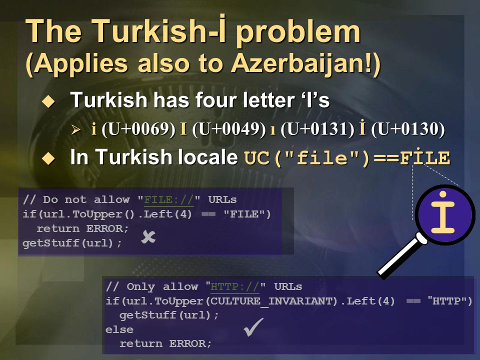 The Turkish-İ problem (Applies also to Azerbaijan!) Turkish has four letter Is Turkish has four letter Is i (U+0069) I (U+0049) ı (U+0131) İ (U+0130) i (U+0069) I (U+0049) ı (U+0131) İ (U+0130) In Turkish locale UC( file )==FİLE In Turkish locale UC( file )==FİLE // Do not allow FILE:// URLsFILE:// if(url.ToUpper().Left(4) == FILE ) return ERROR; getStuff(url); // Only allow HTTP:// URLs HTTP:// if(url.ToUpper(CULTURE_INVARIANT).Left(4) == HTTP ) getStuff(url); else return ERROR; İ