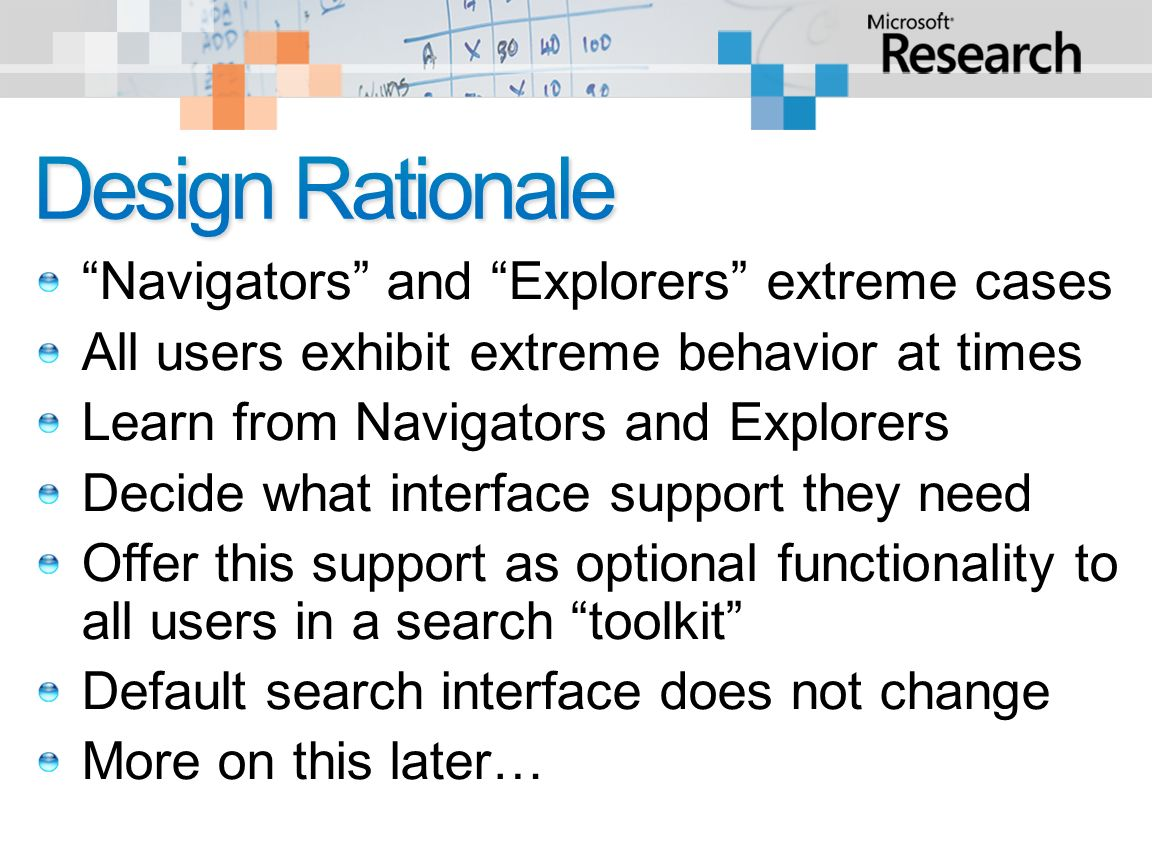 Navigators and Explorers extreme cases All users exhibit extreme behavior at times Learn from Navigators and Explorers Decide what interface support they need Offer this support as optional functionality to all users in a search toolkit Default search interface does not change More on this later…