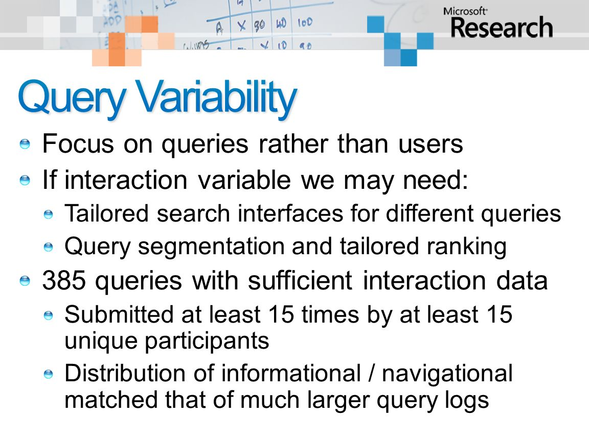Focus on queries rather than users If interaction variable we may need: Tailored search interfaces for different queries Query segmentation and tailored ranking 385 queries with sufficient interaction data Submitted at least 15 times by at least 15 unique participants Distribution of informational / navigational matched that of much larger query logs