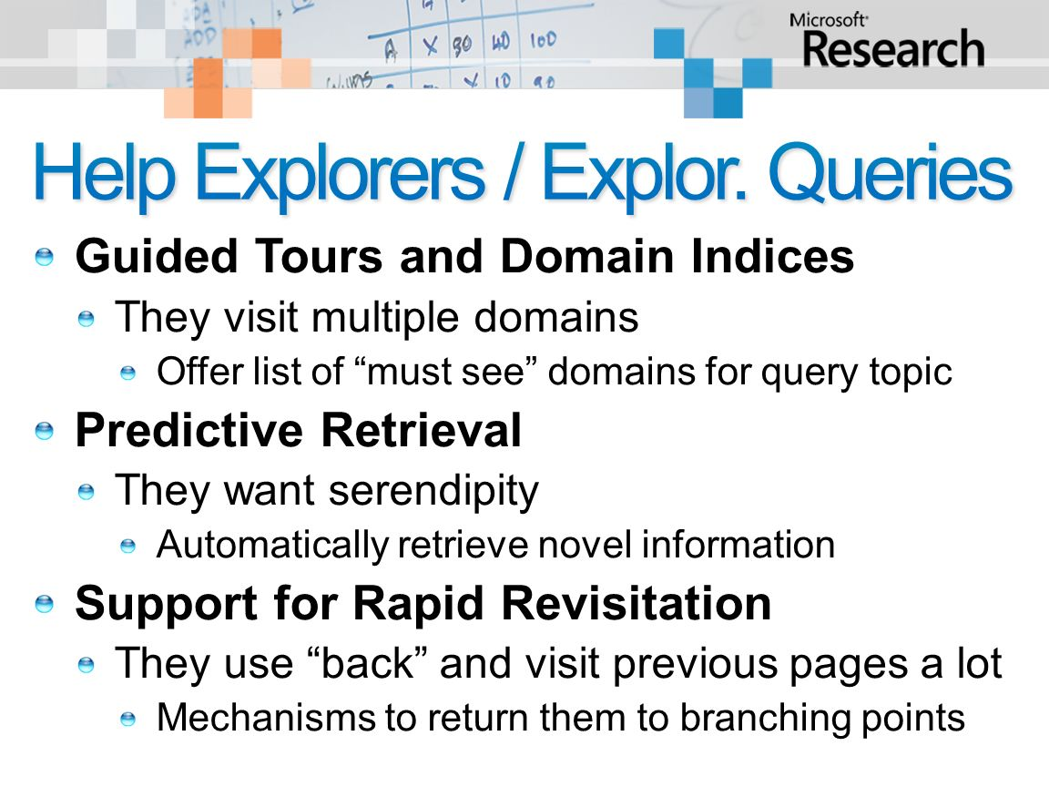 Guided Tours and Domain Indices They visit multiple domains Offer list of must see domains for query topic Predictive Retrieval They want serendipity Automatically retrieve novel information Support for Rapid Revisitation They use back and visit previous pages a lot Mechanisms to return them to branching points