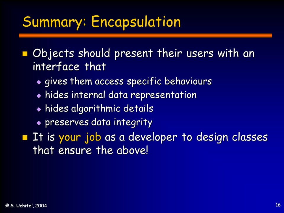 16 © S. Uchitel, 2004 Summary: Encapsulation Objects should present their users with an interface that Objects should present their users with an inte