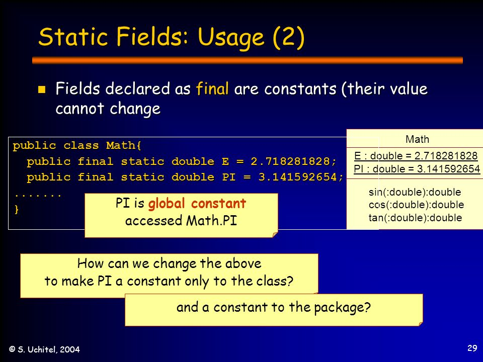 29 © S. Uchitel, 2004 Static Fields: Usage (2) Fields declared as final are constants (their value cannot change Fields declared as final are constant