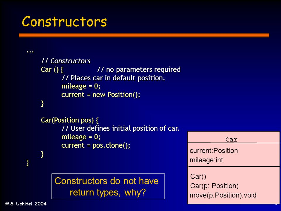 3 © S. Uchitel, 2004 Constructors... // Constructors Car () { // no parameters required // Places car in default position. mileage = 0; current = new