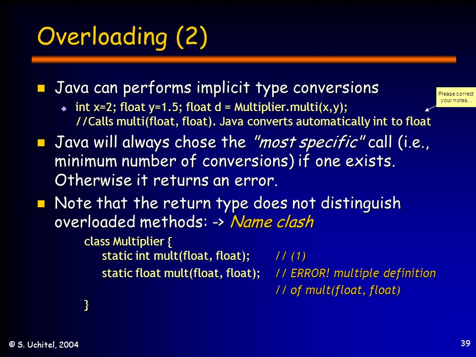 39 © S. Uchitel, 2004 Overloading (2) Java can performs implicit type conversions Java can performs implicit type conversions int x=2; float y=1.5; fl