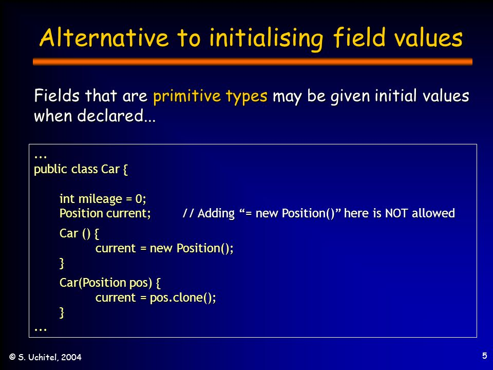 5 © S. Uchitel, 2004 Alternative to initialising field values Fields that are primitive types may be given initial values when declared...... public c