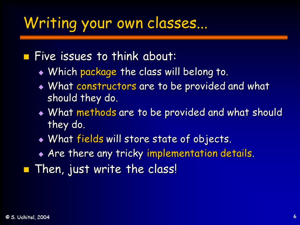 6 © S. Uchitel, 2004 Writing your own classes... Five issues to think about: Five issues to think about: Which package the class will belong to. Which