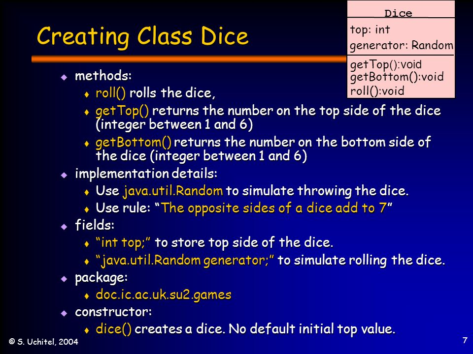 7 © S. Uchitel, 2004 Creating Class Dice methods: methods: roll() rolls the dice, roll() rolls the dice, getTop() returns the number on the top side o