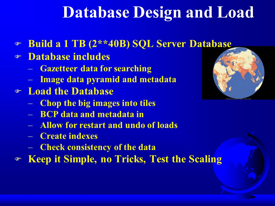 Database Design and Load F Build a 1 TB (2**40B) SQL Server Database F Database includes –Gazetteer data for searching –Image data pyramid and metadata F Load the Database –Chop the big images into tiles –BCP data and metadata in –Allow for restart and undo of loads –Create indexes –Check consistency of the data F Keep it Simple, no Tricks, Test the Scaling