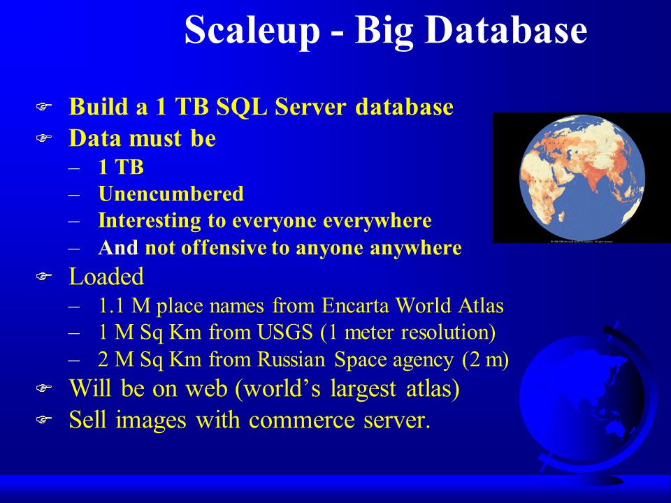 Scaleup - Big Database F Build a 1 TB SQL Server database F Data must be –1 TB –Unencumbered –Interesting to everyone everywhere –And not offensive to anyone anywhere F Loaded –1.1 M place names from Encarta World Atlas –1 M Sq Km from USGS (1 meter resolution) –2 M Sq Km from Russian Space agency (2 m) F Will be on web (worlds largest atlas) F Sell images with commerce server.