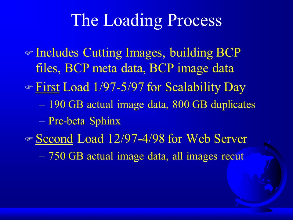 The Loading Process F Includes Cutting Images, building BCP files, BCP meta data, BCP image data F First Load 1/97-5/97 for Scalability Day –190 GB actual image data, 800 GB duplicates –Pre-beta Sphinx F Second Load 12/97-4/98 for Web Server –750 GB actual image data, all images recut