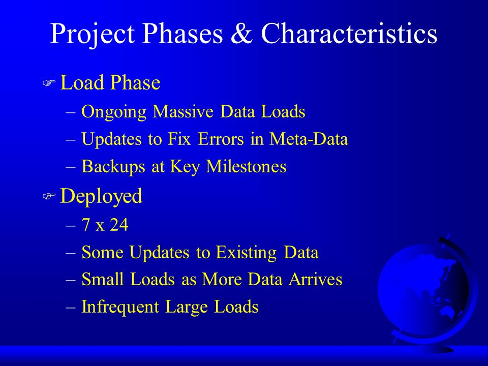 Project Phases & Characteristics F Load Phase –Ongoing Massive Data Loads –Updates to Fix Errors in Meta-Data –Backups at Key Milestones F Deployed –7 x 24 –Some Updates to Existing Data –Small Loads as More Data Arrives –Infrequent Large Loads