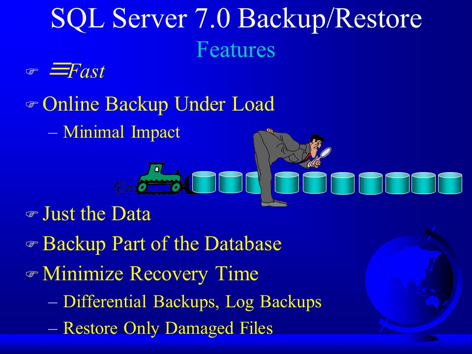 SQL Server 7.0 Backup/Restore Features F Fast F Online Backup Under Load –Minimal Impact F Just the Data F Backup Part of the Database F Minimize Recovery Time –Differential Backups, Log Backups –Restore Only Damaged Files