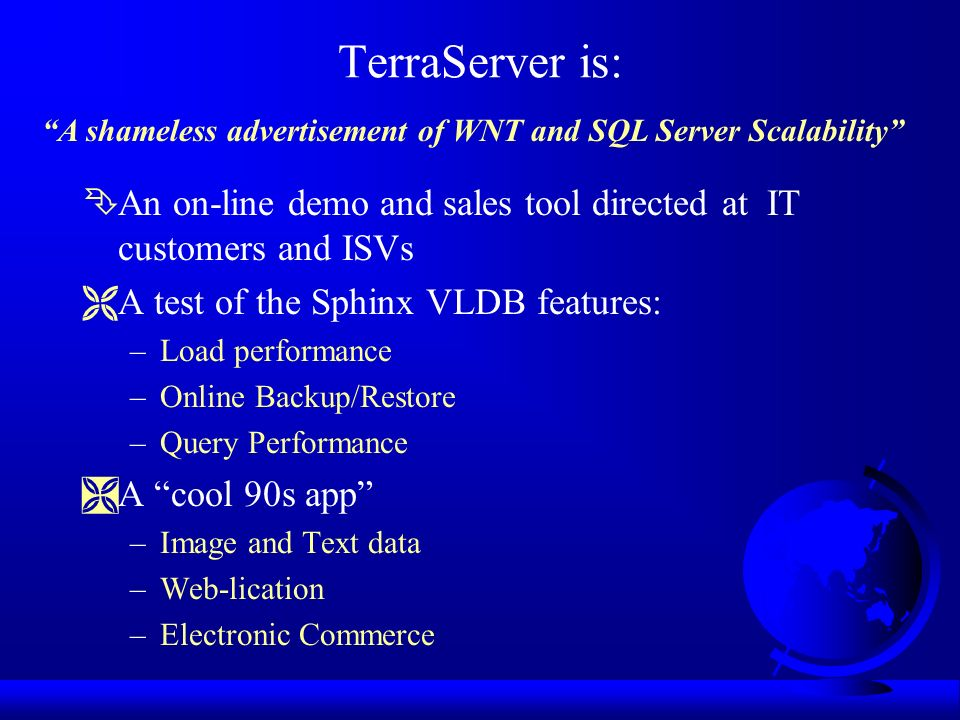TerraServer is: ÊAn on-line demo and sales tool directed at IT customers and ISVs ËA test of the Sphinx VLDB features: –Load performance –Online Backup/Restore –Query Performance ÌA cool 90s app –Image and Text data –Web-lication –Electronic Commerce A shameless advertisement of WNT and SQL Server Scalability