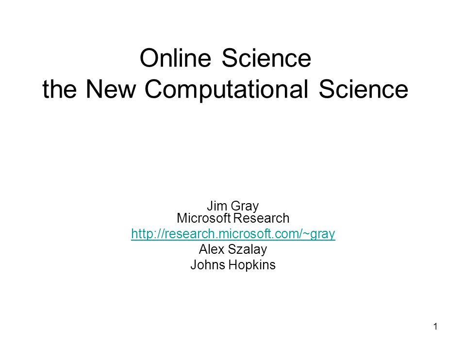 1 Online Science the New Computational Science Jim Gray Microsoft Research http://research.microsoft.com/~gray Alex Szalay Johns Hopkins