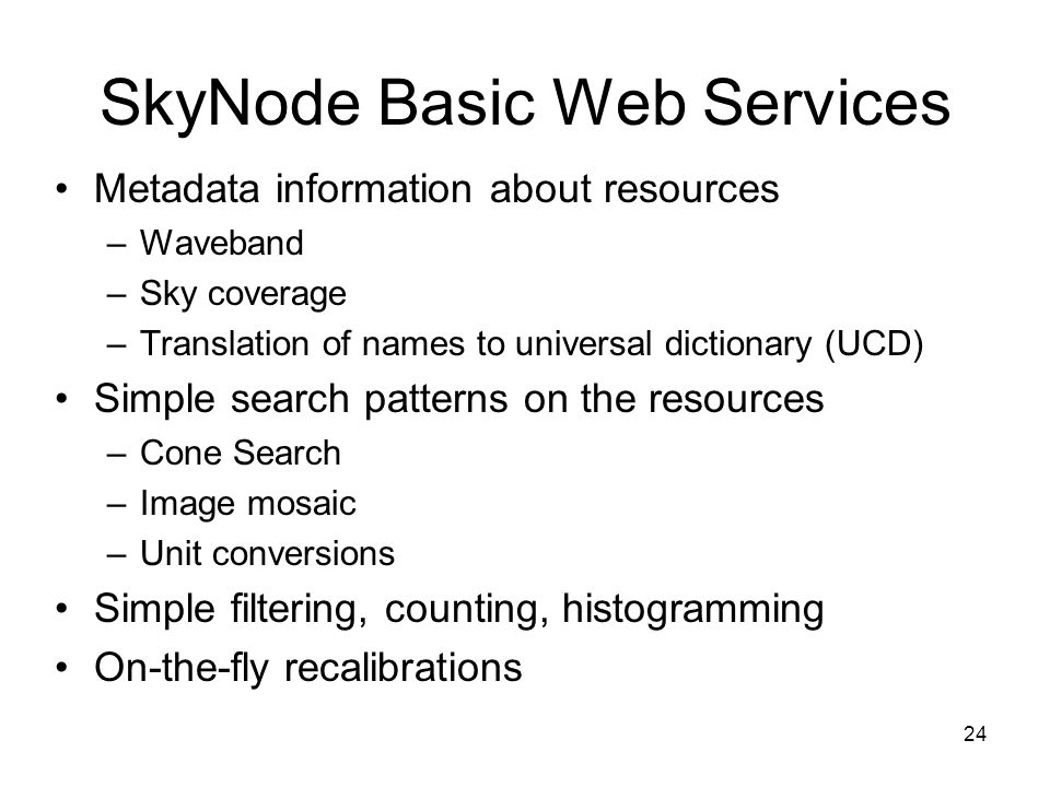 24 SkyNode Basic Web Services Metadata information about resources –Waveband –Sky coverage –Translation of names to universal dictionary (UCD) Simple search patterns on the resources –Cone Search –Image mosaic –Unit conversions Simple filtering, counting, histogramming On-the-fly recalibrations