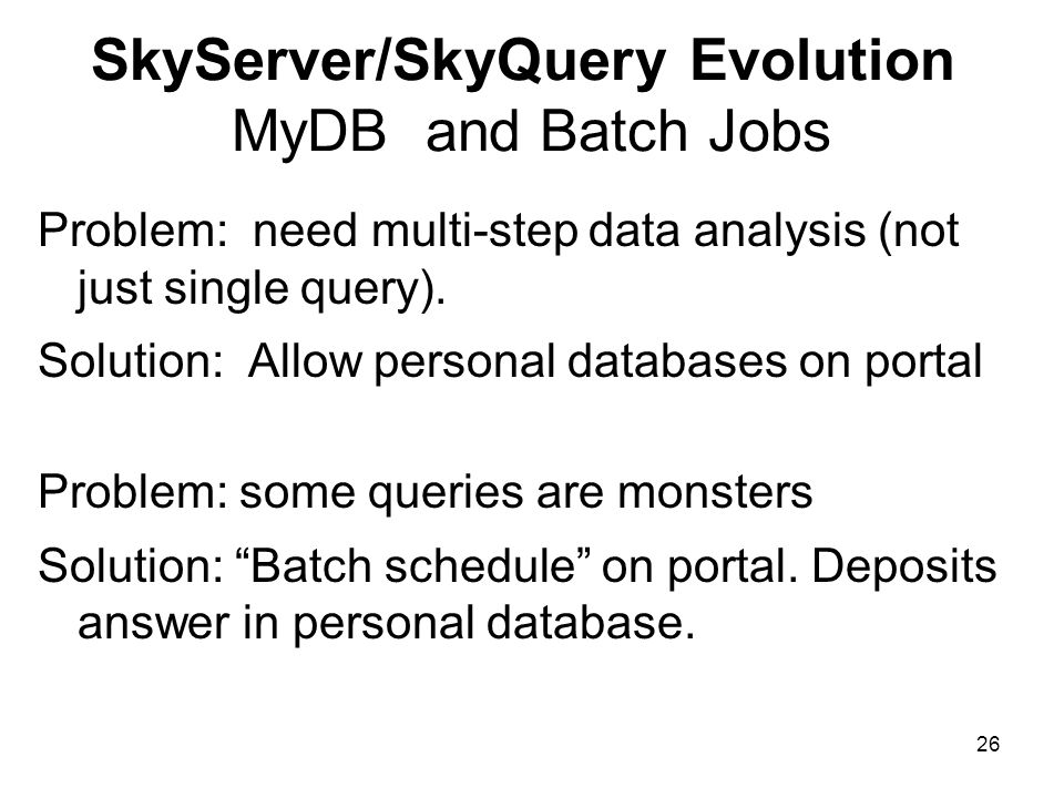 26 SkyServer/SkyQuery Evolution MyDB and Batch Jobs Problem: need multi-step data analysis (not just single query). Solution: Allow personal databases