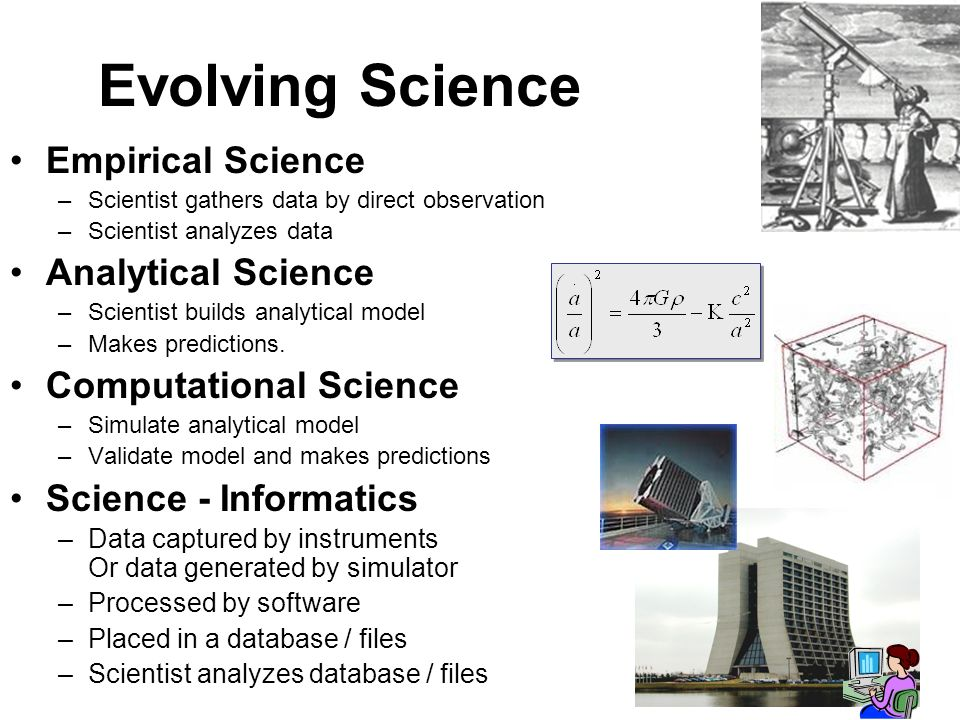 3 Evolving Science Empirical Science –Scientist gathers data by direct observation –Scientist analyzes data Analytical Science –Scientist builds analy