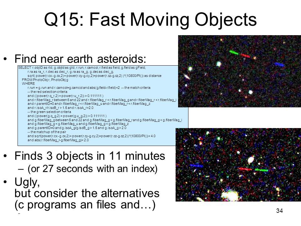 34 Q15: Fast Moving Objects Find near earth asteroids: SELECT r.objID as rId, g.objId as gId, r.run, r.camcol, r.field as field, g.field as gField, r.