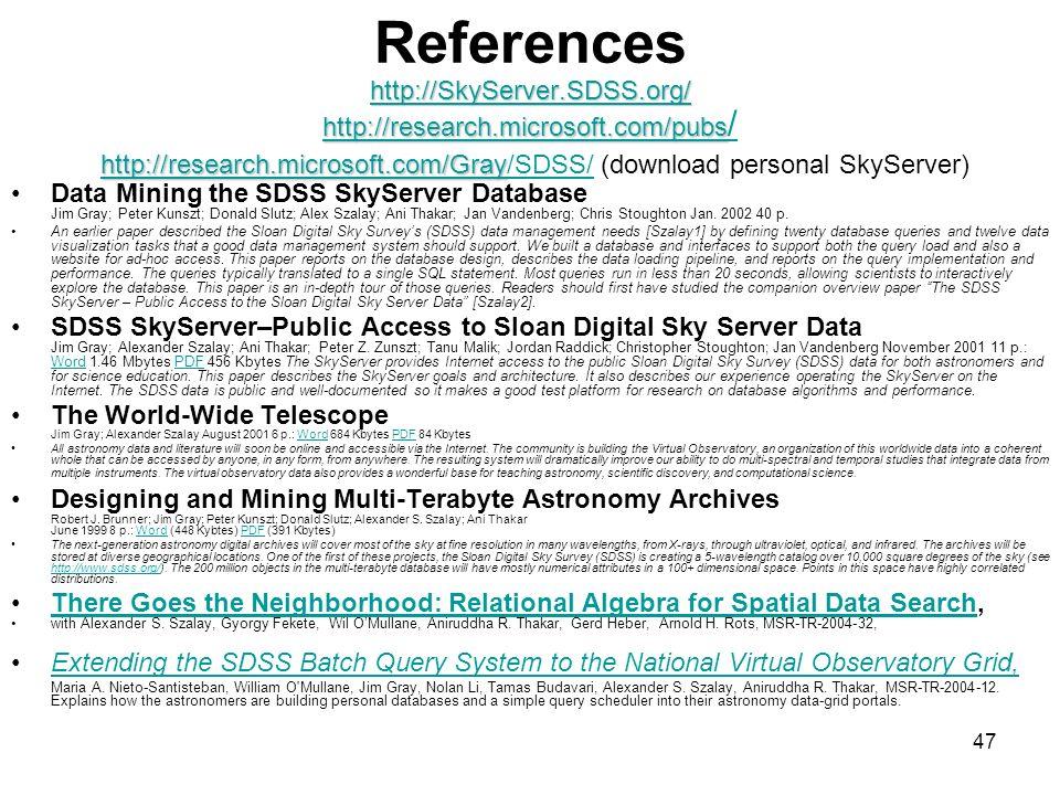 47 http://SkyServer.SDSS.org/ http://research.microsoft.com/pubs http://research.microsoft.com/Gray http://SkyServer.SDSS.org/ http://research.microsoft.com/pubs http://research.microsoft.com/Gray References http://SkyServer.SDSS.org/ http://research.microsoft.com/pubs / http://research.microsoft.com/Gray/SDSS/ (download personal SkyServer) http://SkyServer.SDSS.org/ http://research.microsoft.com/pubs / http://research.microsoft.com/Gray/SDSS/ Data Mining the SDSS SkyServer Database Jim Gray; Peter Kunszt; Donald Slutz; Alex Szalay; Ani Thakar; Jan Vandenberg; Chris Stoughton Jan.