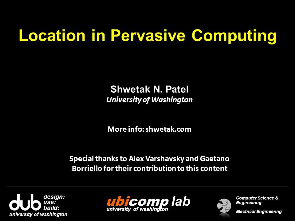 Location in Pervasive Computing Shwetak N. Patel University of Washington More info: shwetak.com Special thanks to Alex Varshavsky and Gaetano Borriel