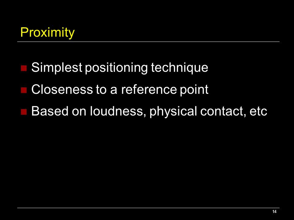 14 Proximity Simplest positioning technique Closeness to a reference point Based on loudness, physical contact, etc