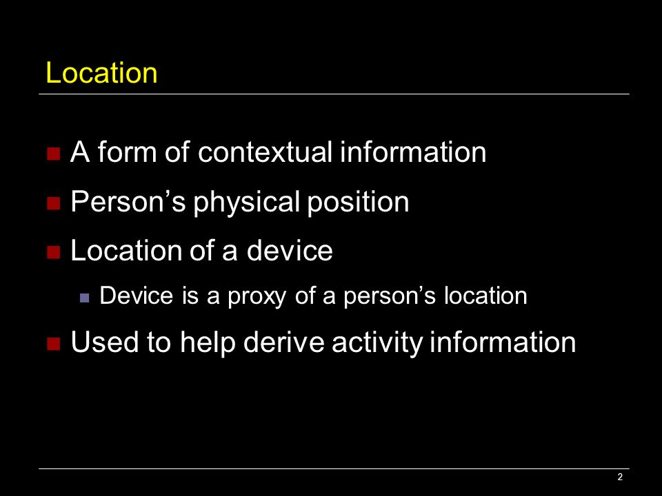 2 Location A form of contextual information Persons physical position Location of a device Device is a proxy of a persons location Used to help derive