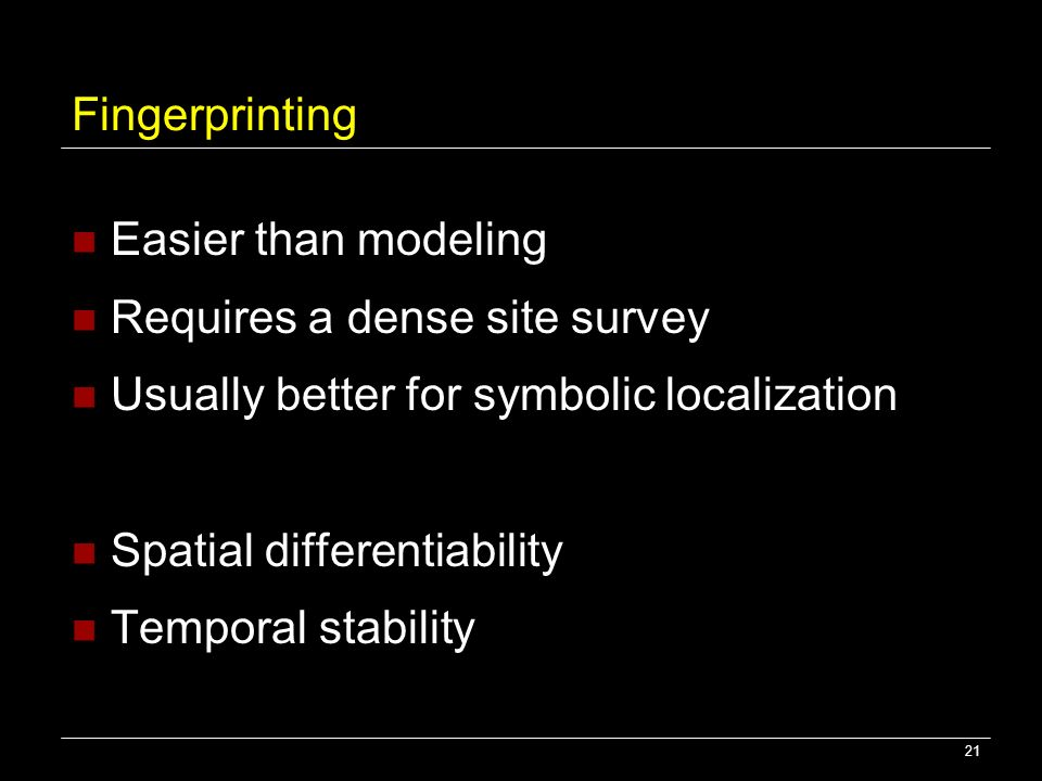21 Fingerprinting Easier than modeling Requires a dense site survey Usually better for symbolic localization Spatial differentiability Temporal stabil