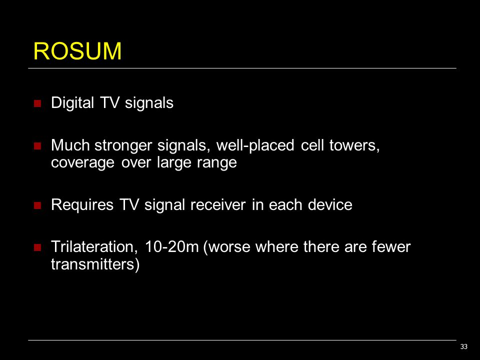 33 ROSUM Digital TV signals Much stronger signals, well-placed cell towers, coverage over large range Requires TV signal receiver in each device Trila