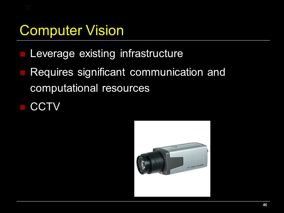 46 Computer Vision Leverage existing infrastructure Requires significant communication and computational resources CCTV